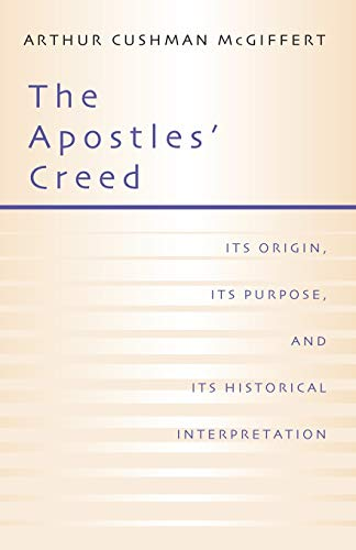 The Apostles' Creed: Its Origin, Its Purpose, and Its Historcal Interpretation: McGiffert, ...