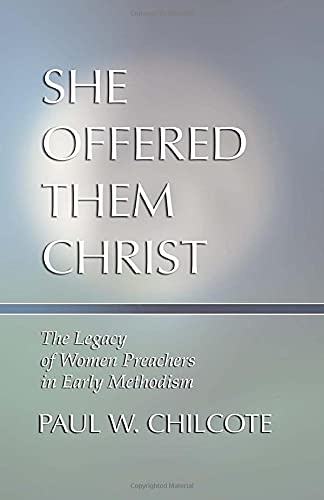 She Offered Them Christ: The Legacy of Women Preachers in Early Methodism: Paul W. Chilcote
