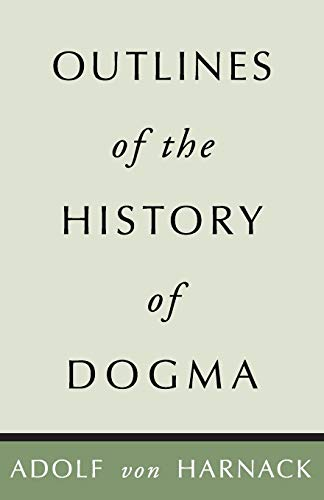 Outlines of the History of Dogma: Harnack, Adolf