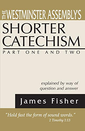 The Westminster Assembly's Shorter Catechism Explained by Way of Question and Answer, Part I ...