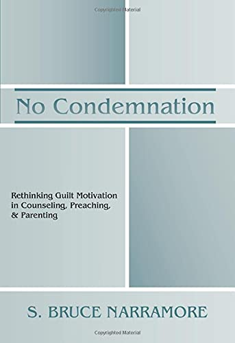 No Condemnation: Rethinking Guilt Motivation in Counseling, Preaching, and Parenting: S. Bruce ...