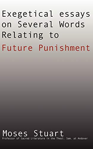 Exegetical Essays on Several Words Relating to Future Punishment:: Moses Stuart