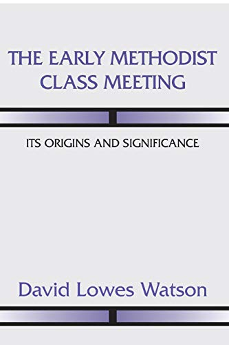 The Early Methodist Class Meeting: Its Origins and Significance: Watson, David Lowes