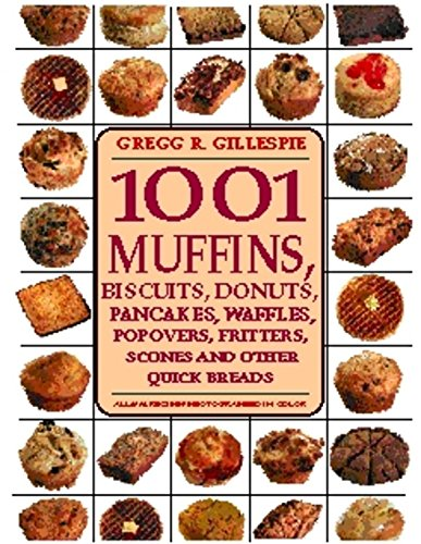 1001 MUFFINS: Biscuits, Doughnuts, Pancakes, Waffles, Popovers, Fritters, Scones and Other Quick ...