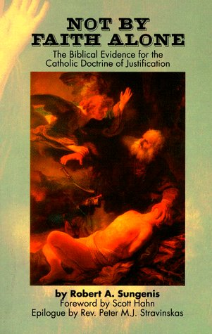 Not by Faith Alone: A Biblical Study of the Catholic Doctrine of Justification: Robert A. Sungenis