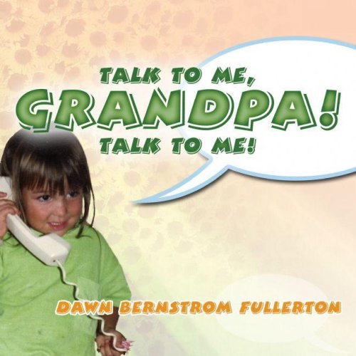 Talk to Me, Grandpa! Talk to Me!: Fullerton, Dawn Bernstrom