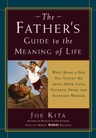 9781579542894: The Father's Guide to the Meaning of Life: What Being a Dad Has Taught Me About Hope, Love, Patience, Pride, and Everyday Wonder