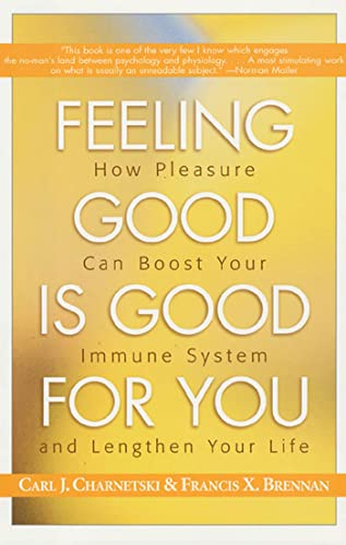 Feeling Good is Good for You : How Pleasure Can Boost Your Immune System and Lengthen Your Life: ...