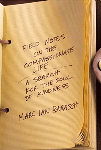 Field Notes on the Compassionate Life: A Search for the Soul of Kindness: Barasch, Marc Ian