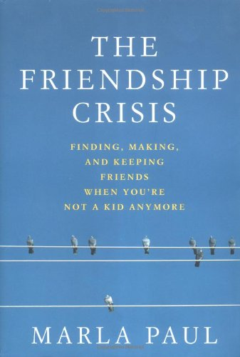 9781579547455: The Friendship Crisis: Finding, Making, and Keeping Friends When You're Not a Kid Anymore