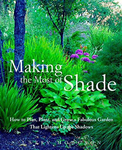 Making the Most of Shade: How to Plan, Plant, and Grow a Fabulous Garden that Lightens up the Sha...