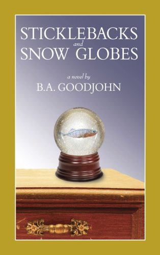 Sticklebacks and Snow Globes (Advance Uncorrected Bound Galley): B.A. Goodjohn