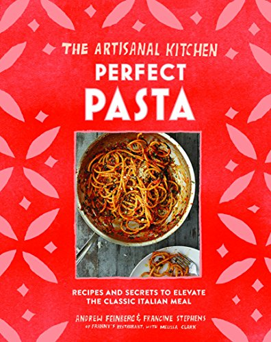 9781579657628: The Artisanal Kitchen: Perfect Pasta: Recipes and Secrets to Elevate the Classic Italian Meal