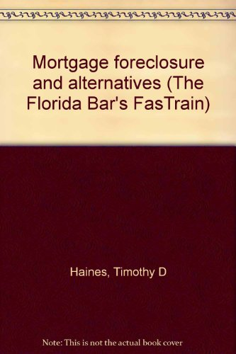 Mortgage foreclosure and alternatives (The Florida Bar's: Timothy D Haines