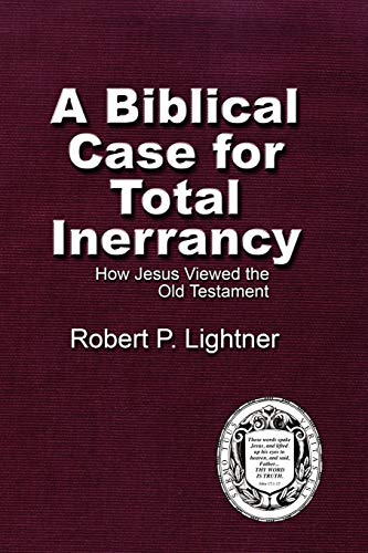 A Biblical Case for Total Inerrancy: How Jesus Viewed the Old Testament: Robert P. Lightner