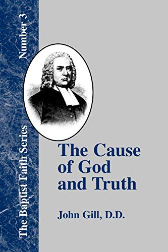 The Cause of God and Truth: In Four Parts with a Vindication of Part IV: John Gill