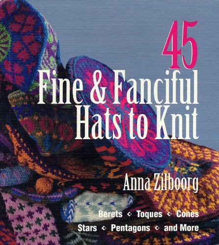 45 Fine & Fanciful Hats to Knit: Berets, Toques, Cones, Stars, Pentagons, and More: Anna ...