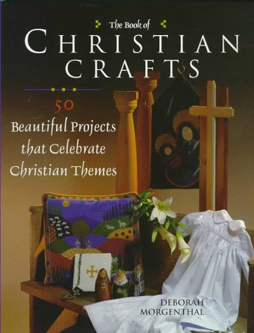 The Book of Christian Crafts: 50 Beautiful Projects That Celebrate Christian Themes: Morgenthal, ...