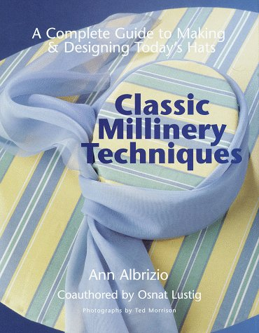 Classic Millinery Techniques: A Complete Guide to: Ann Albrizio, Osnat