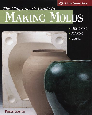 9781579900229: The Clay Lover's Guide to Making Molds: Designing, Making, Using (Lark Ceramics Book)