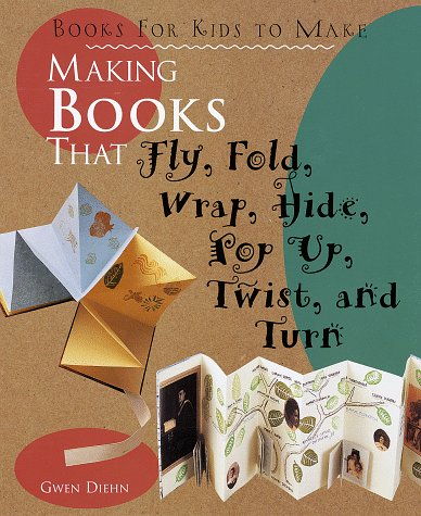 9781579900236: Making Books That Fly, Fold, Wrap, Hide, Pop Up, Twist, And Turn: Books for Kids to Make