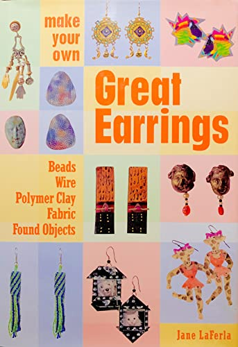 Make Your Own Great Earrings: Beads, Wire, Polymer Clay, Fabric, Found Objects: Laferla, Jane