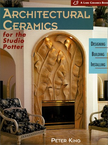 Architectural Ceramics for the Studio Potter: Designing, Building, Installing: King, Peter