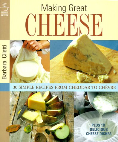 9781579901097: Making Great Cheese: 30 Simple Recipes from Cheddar to Chevre Plus 18 Special Cheese Dishes