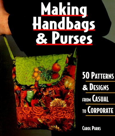 MAKING HANDBAGS AND PURSES. 50 Patterns and Designs from Casual to Corporate.