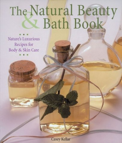 9781579901783: The Natural Beauty & Bath Book: Nature's Luxurious Recipes for Body & Skin Care