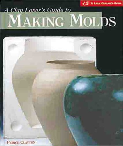 9781579901868: A Clay Lover's Guide to Making Molds: Designing * Making * Using (A Lark Ceramics Book)
