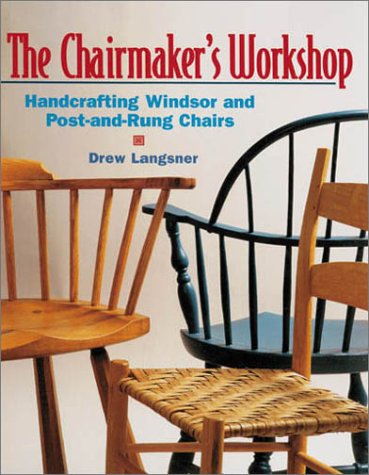 CHAIRMAKER'S WORKSHOP, THE. Handcrafting Windsor and post-and-Rung Chairs: Langsner, Drew