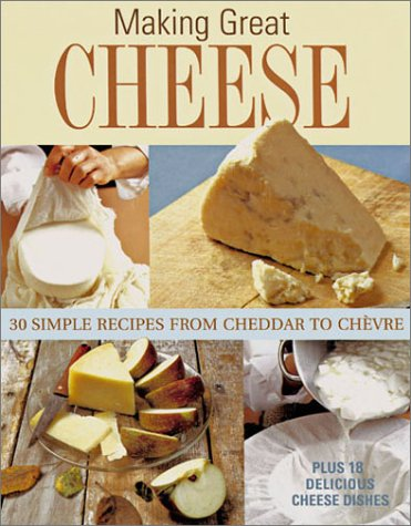 Making Great Cheese at Home: 30 Simple Recipes from Cheddar to Chevre Plus 18 Delicious Cheese ...