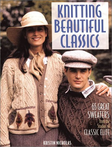 Knitting Beautiful Classics: 65 Great Sweaters from the Studios of Classic Elite (1579902693) by Kristin Nicholas