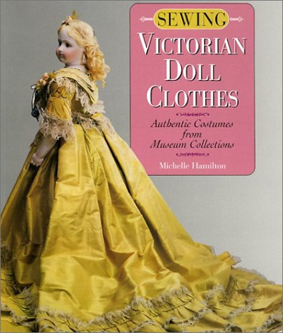 Sewing Victorian Doll Clothes: Authentic Costumes from Museum Collections: Hamilton, Michelle