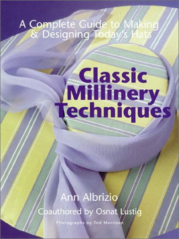 Classic Millinery Techniques: A Complete Guide to: Ann Albrizio; Osnat