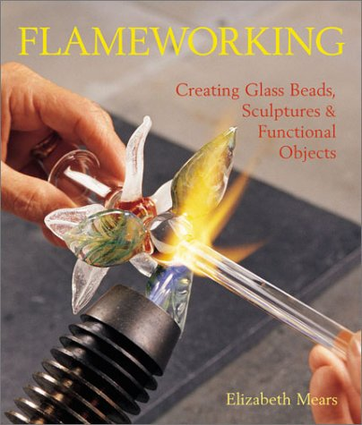 Flameworking: Creating Glass Beads, Sculptures & Functional Objects: Mears, Elizabeth