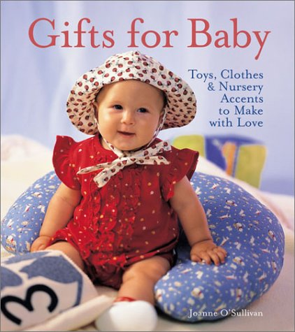 Gifts for Baby: Toys, Clothes & Nursery Accents to Make with Love: O'Sullivan, Joanne