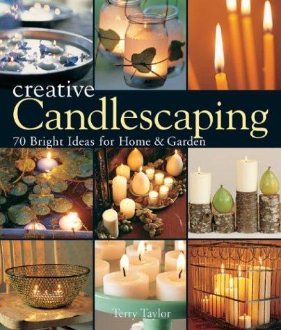 Creative Candlescaping: 70 Bright Ideas for Home & Garden: Terry Taylor