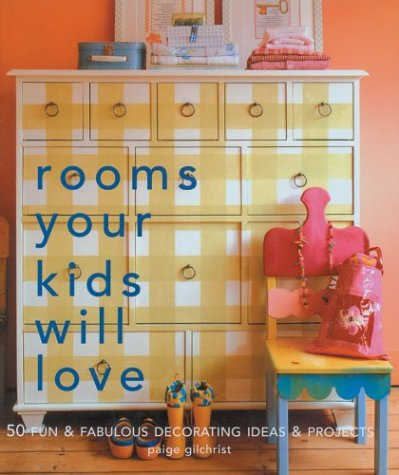 Rooms Your Kids Will Love : 50 Fun and Fabulous Decorating Ideas and Projects: Paige Gilchrist