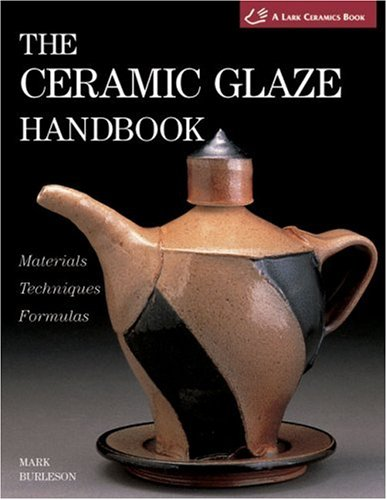 The Ceramic Glaze Handbook: Materials, Techniques, Formulas: Burleson, Mark