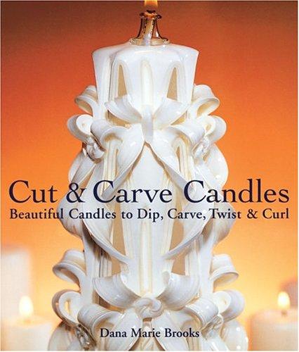 Cut & Carve Candles: Beautiful Candles to Dip, Carve, Twist & Curl: Brooks, Dana