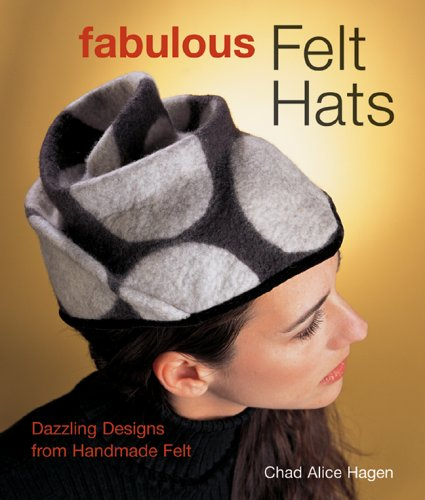 Fabulous Felt Hats: Dazzling Designs from Handmade Felt: Hagen, Chad Alice