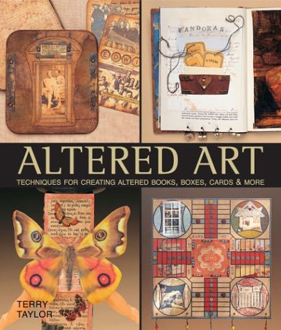 Altered Art: Techniques for Creating Altered Books, Boxes, Cards & More: Taylor, Terry