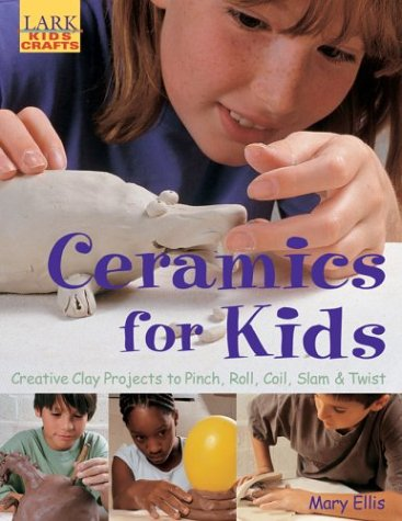 9781579905552: Ceramics for Kids: Creative Clay Projects to Pinch, Roll, Coil, Slam & Twist (Lark Kids' Crafts)