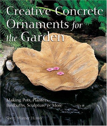 9781579905859: Creative Concrete Ornaments for the Garden: Making Pots, Planters, Birdbaths, Sculpture & More: Making Pots, Planters, Birdbaths, Sculpture and More