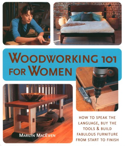 Woodworking 101 for Women : How to Speak the Language, Buy the Tools and Build Fabulous Furniture...