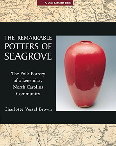 The Remarkable Potters of Seagrove: The Folk Pottery of a Legendary North Car.