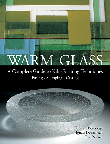 Warm Glass: A Complete Guide to Kiln-Forming Techniques: Fusing, Slumping, Casting