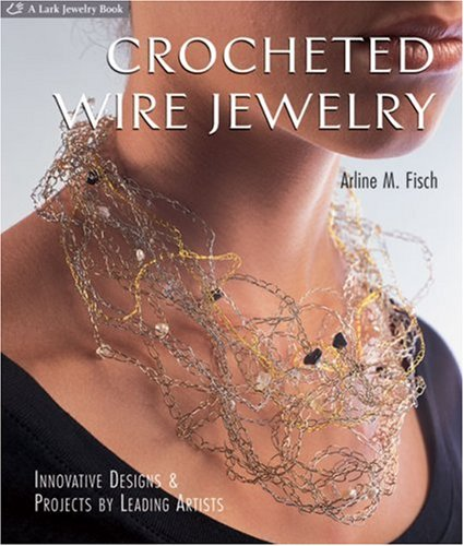 Crocheted Wire Jewelry: Innovative Designs & Projects by Leading Artists: Arline Fisch